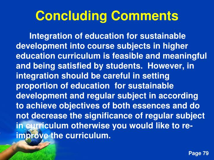 Integration of education for sustainable development into course subjects in higher education curriculum is feasible and meaningful and being satisfied by students.  However, in integration should be careful in setting proportion of education  for sustainable development and regular subject in according to achieve objectives of both essences and do not decrease the significance of regular subject in curriculum otherwise you would like to re-improve the curriculum.