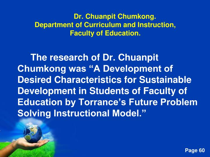 "The research of Dr. Chuanpit Chumkong was ""A Development of Desired Characteristics for Sustainable Development in Students of Faculty of Education by Torrance's Future Problem Solving Instructional Model."""