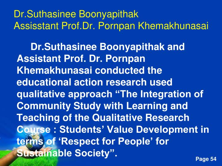 "Dr.Suthasinee Boonyapithak and Assistant Prof. Dr. Pornpan Khemakhunasai conducted the educational action research used qualitative approach ""The Integration of Community Study with Learning and Teaching of the Qualitative Research Course : Students' Value Development in terms of 'Respect for People' for Sustainable Society""."