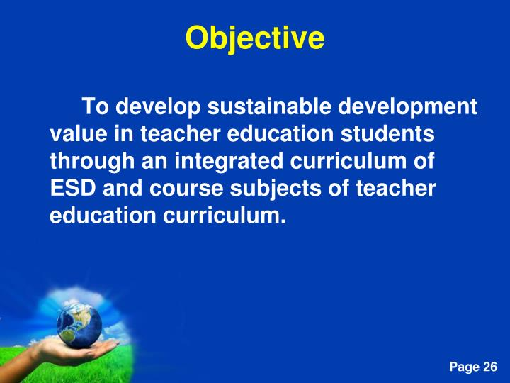 To develop sustainable development value in teacher education students through an integrated curriculum of ESD and course subjects of teacher education curriculum.