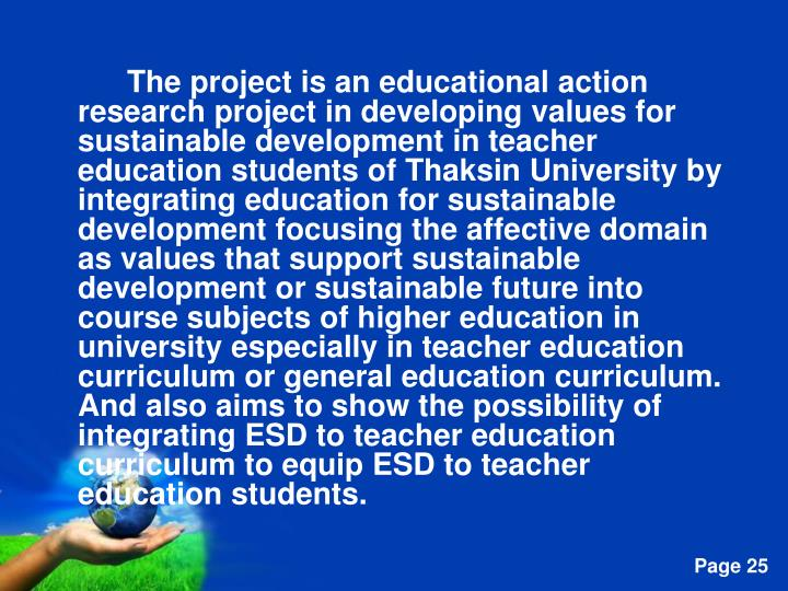 The project is an educational action research project in developing values for sustainable development in teacher education students of Thaksin University by integrating education for sustainable development focusing the affective domain as values that support sustainable development or sustainable future into course subjects of higher education in university especially in teacher education curriculum or general education curriculum. And also aims to show the possibility of integrating ESD to teacher education curriculum to equip ESD to teacher education students.