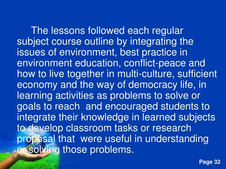 The lessons followed each regular subject course outline by integrating the issues of environment, best practice in environment education, conflict-peace and how to live together in multi-culture, sufficient economy and the way of democracy life, in learning activities as problems to solve or goals to reach  and encouraged students to integrate their knowledge in learned subjects to develop classroom tasks or research proposal that  were useful in understanding or solving those problems.