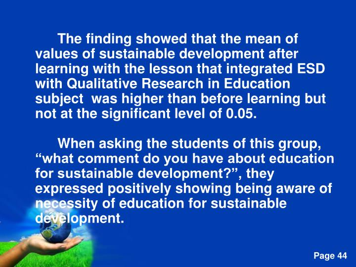 The finding showed that the mean of values of sustainable development after learning with the lesson that integrated ESD with Qualitative Research in Education subject  was higher than before learning but not at the significant level of 0.05.