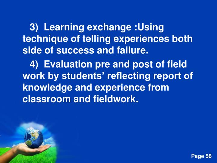 3)  Learning exchange :Using technique of telling experiences both side of success and failure.