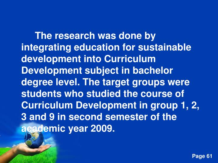 The research was done by integrating education for sustainable development into Curriculum Development subject in bachelor degree level. The target groups were students who studied the course of Curriculum Development in group 1, 2, 3 and 9 in second semester of the academic year 2009.