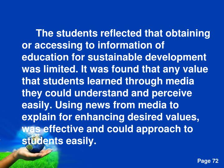 The students reflected that obtaining or accessing to information of education for sustainable development was limited. It was found that any value that students learned through media they could understand and perceive easily. Using news from media to explain for enhancing desired values, was effective and could approach to students easily.