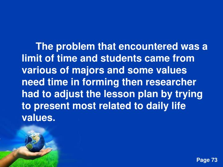 The problem that encountered was a limit of time and students came from various of majors and some values need time in forming then researcher had to adjust the lesson plan by trying to present most related to daily life values.