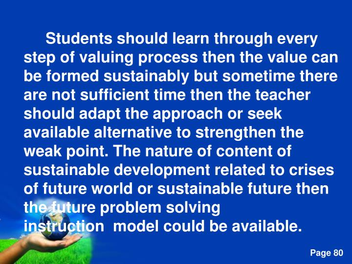 Students should learn through every step of valuing process then the value can be formed sustainably but sometime there are not sufficient time then the teacher should adapt the approach or seek available alternative to strengthen the weak point. The nature of content of sustainable development related to crises of future world or sustainable future then the future problem solving