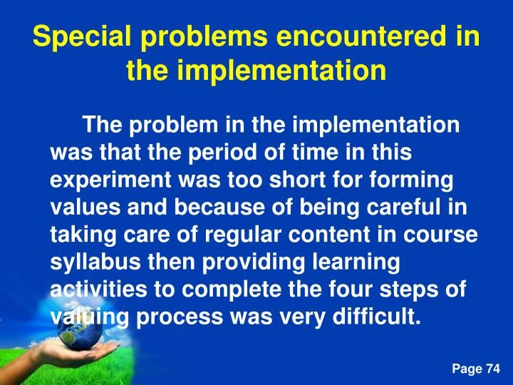 The problem in the implementation was that the period of time in this experiment was too short for forming values and because of being careful in taking care of regular content in course syllabus then providing learning activities to complete the four steps of valuing process was very difficult.