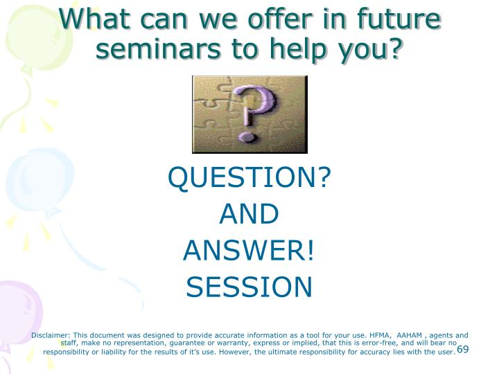 What can we offer in future seminars to help you?