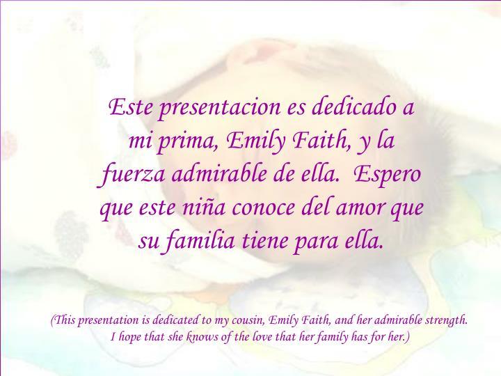 Este presentacion es dedicado a mi prima, Emily Faith, y la fuerza admirable de ella.  Espero que es...