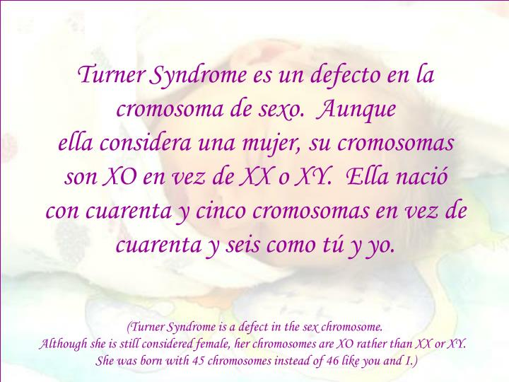 Turner Syndrome es un defecto en la cromosoma de sexo.  Aunque