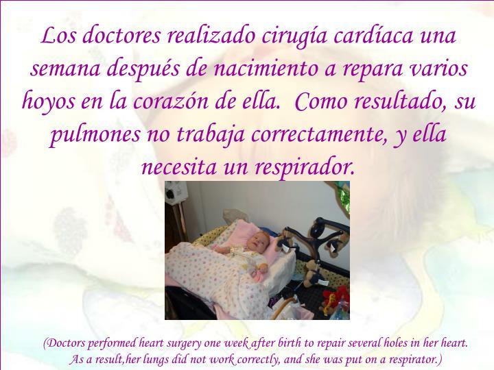 Los doctores realizado cirugía cardíaca una semana después de nacimiento a repara varios hoyos en la corazón de ella.  Como resultado, su pulmones no trabaja correctamente, y ella necesita un respirador.