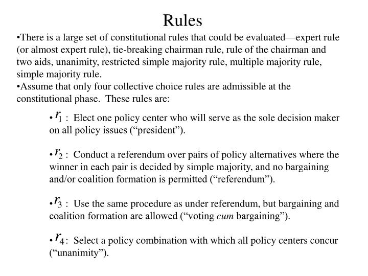 There is a large set of constitutional rules that could be evaluated—expert rule (or almost expert rule), tie-breaking chairman rule, rule of the chairman and two aids, unanimity, restricted simple majority rule, multiple majority rule, simple majority rule.