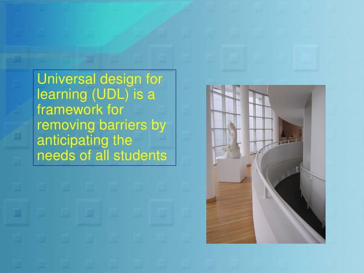 Universal design for learning (UDL) is a framework for removing barriers by anticipating the needs of all students