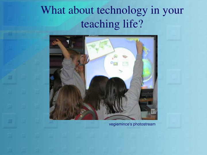 What about technology in your teaching life?