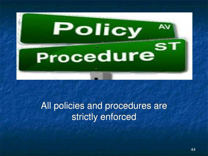 All policies and procedures are strictly enforced