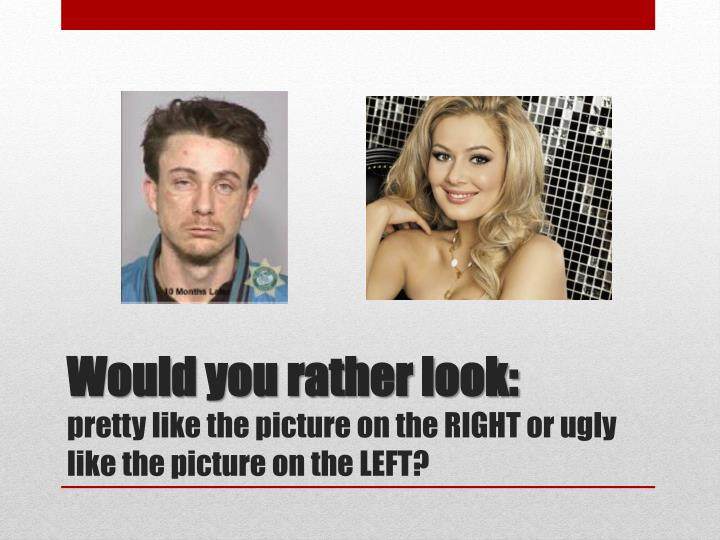 Would you rather look: