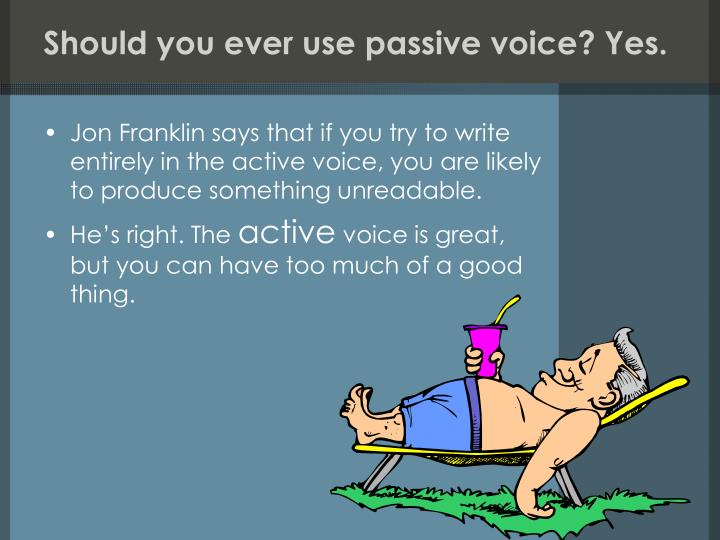 Should you ever use passive voice? Yes.