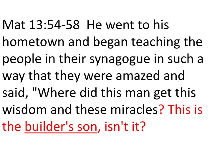 """Mat 13:54-58  He went to his hometown and began teaching the people in their synagogue in such a way that they were amazed and said, """"Where did this man get this wisdom and these miracles"""
