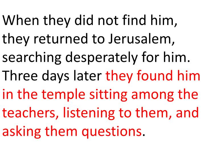 When they did not find him, they returned to Jerusalem, searching desperately for him. Three days later