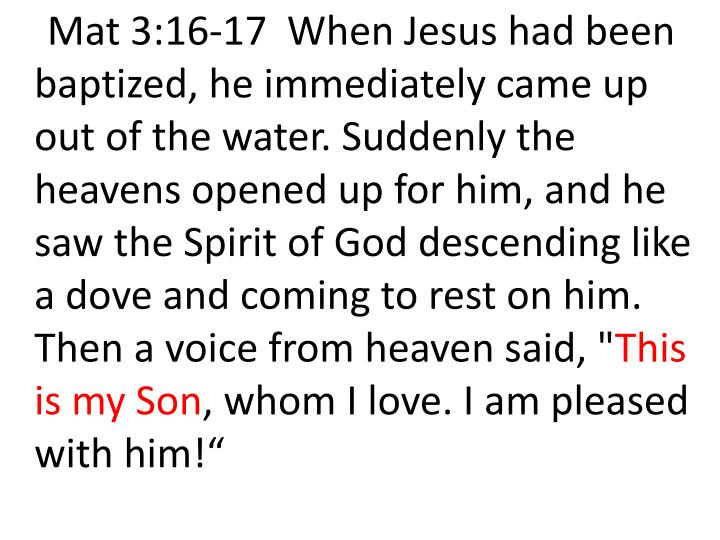 """Mat 3:16-17  When Jesus had been baptized, he immediately came up out of the water. Suddenly the heavens opened up for him, and he saw the Spirit of God descending like a dove and coming to rest on him. Then a voice from heaven said, """""""