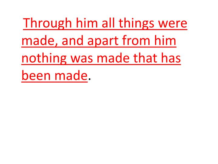 Through him all things were made, and apart from him nothing was made that has been made
