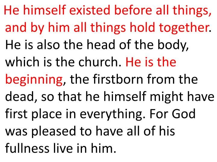 He himself existed before all things, and by him all things hold together
