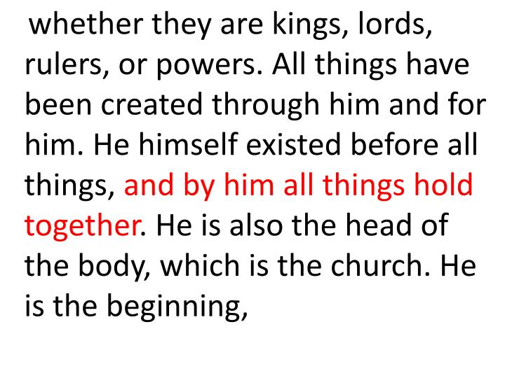 whether they are kings, lords, rulers, or powers. All things have been created through him and for him. He himself existed before all things,