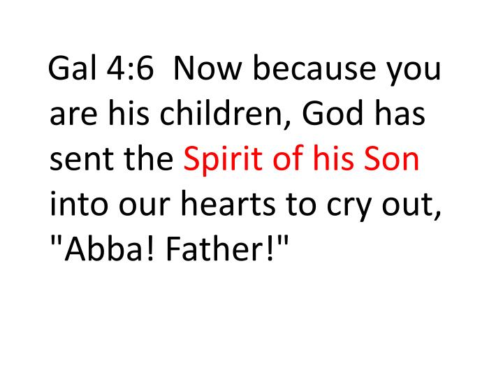 Gal 4:6  Now because you are his children, God has sent the