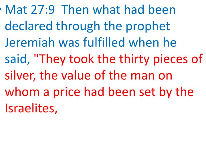 Mat 27:9  Then what had been declared through the prophet Jeremiah was fulfilled when he said,