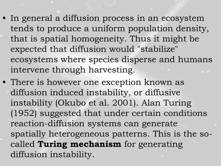 """In general a diffusion process in an ecosystem tends to produce a uniform population density, that is spatial homogeneity. Thus it might be expected that diffusion would """"stabilize"""" ecosystems where species disperse and humans intervene through harvesting."""