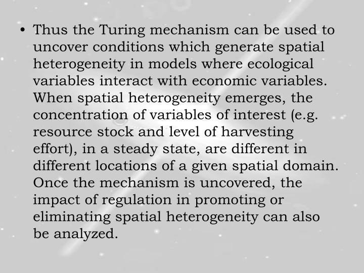 Thus the Turing mechanism can be used to uncover conditions which generate spatial heterogeneity in models where ecological variables interact with economic variables. When spatial heterogeneity emerges, the concentration of variables of interest (e.g. resource stock and level of harvesting effort), in a steady state, are different in different locations of a given spatial domain. Once the mechanism is uncovered, the impact of regulation in promoting or eliminating spatial heterogeneity can also be analyzed.