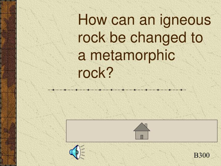 How can an igneous rock be changed to a metamorphic rock?