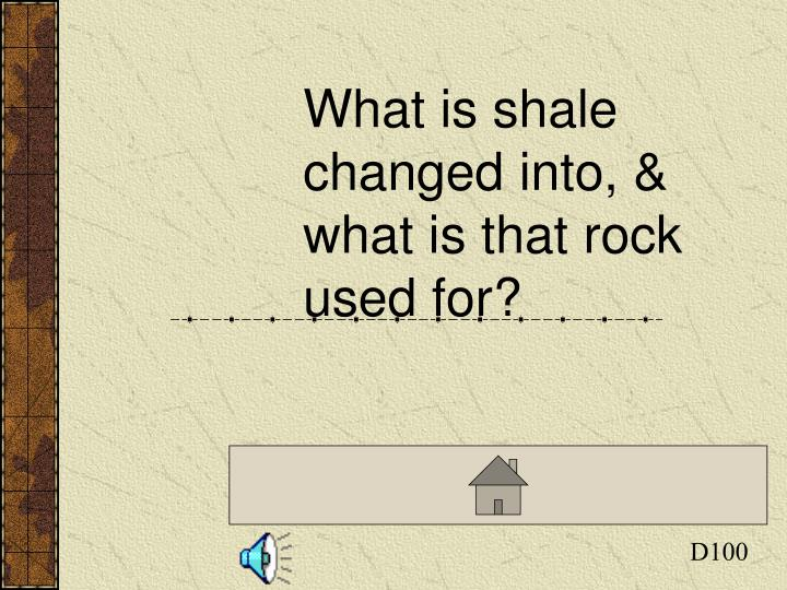 What is shale changed into, & what is that rock used for?