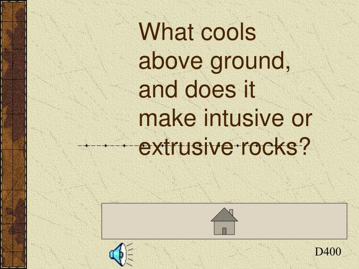 What cools above ground, and does it make intusive or extrusive rocks?