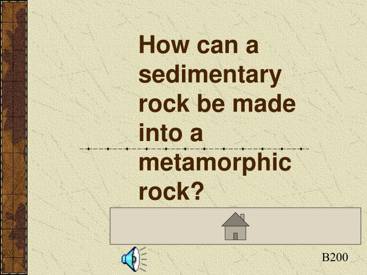 How can a sedimentary rock be made into a metamorphic rock?