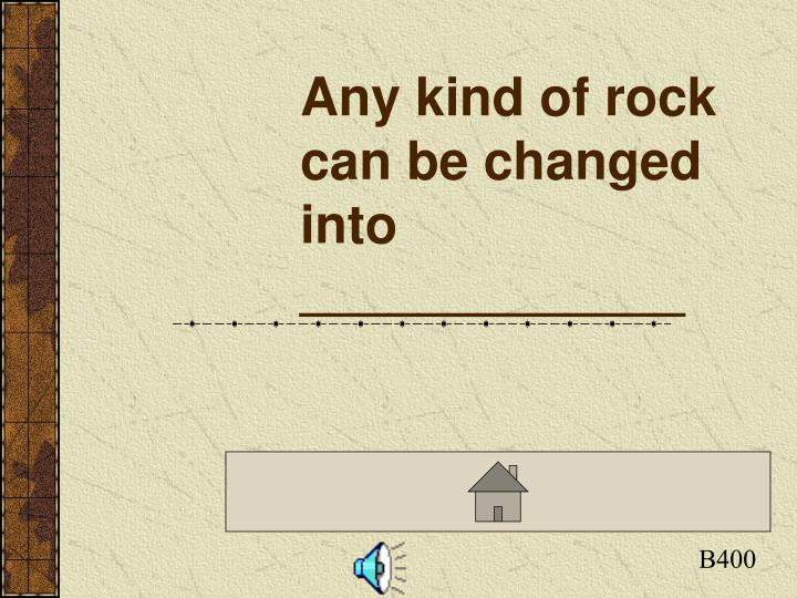 Any kind of rock can be changed into _____________