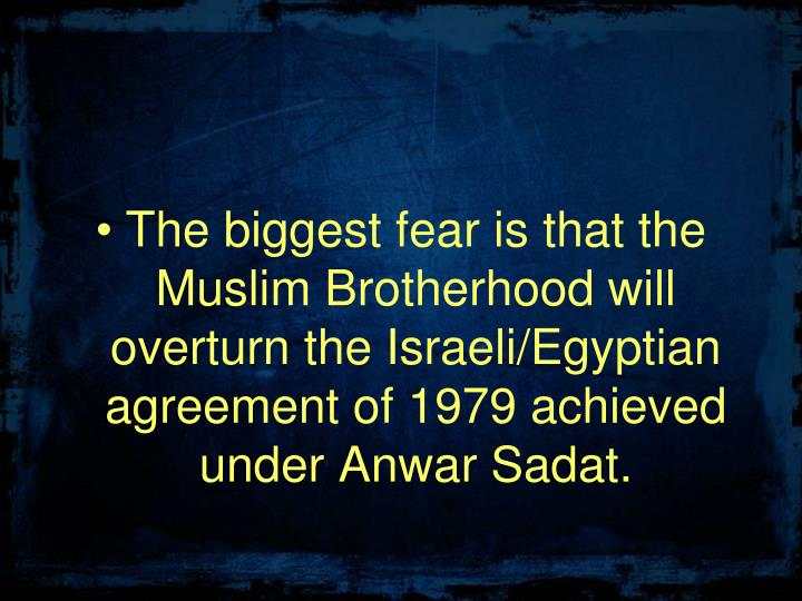 The biggest fear is that the Muslim Brotherhood will overturn the Israeli/Egyptian agreement of 1979 achieved under Anwar Sadat.