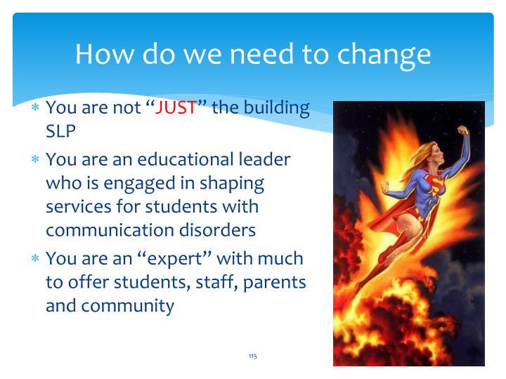 How do we need to change