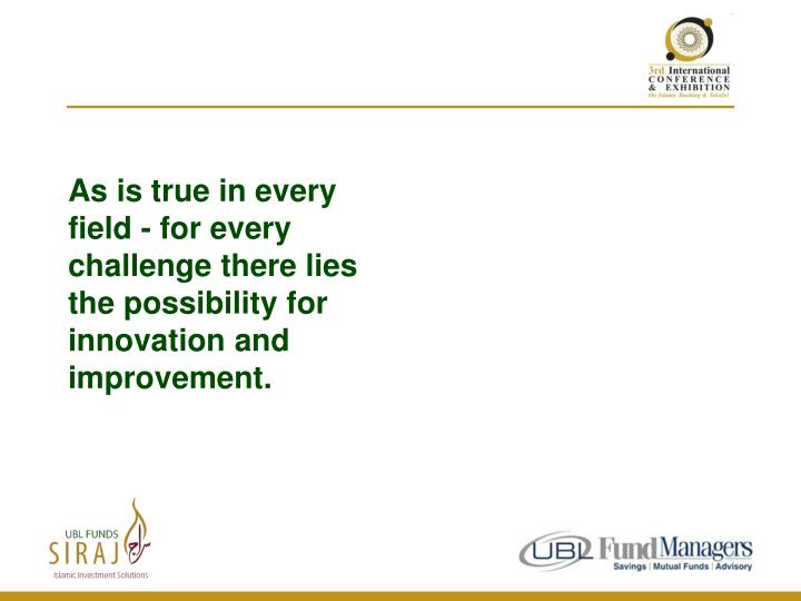 As is true in every field - for every challenge there lies the possibility for innovation and improvement.