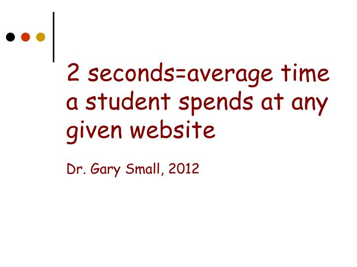 2 seconds average time a student spends at any given website dr gary small 2012