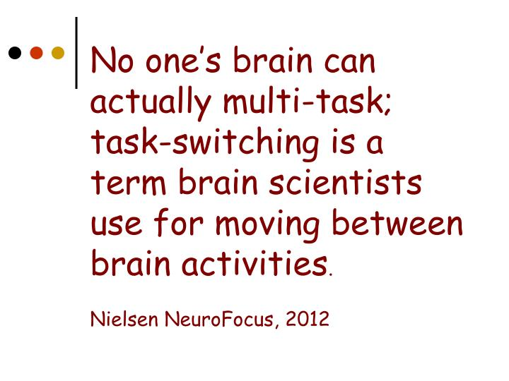 No one's brain can actually multi-task; task-switching is a term brain scientists use for moving between brain activities