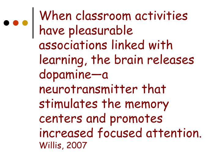 When classroom activities have pleasurable associations linked with learning, the brain releases dopamine—a neurotransmitter that stimulates the memory centers and promotes increased focused attention.