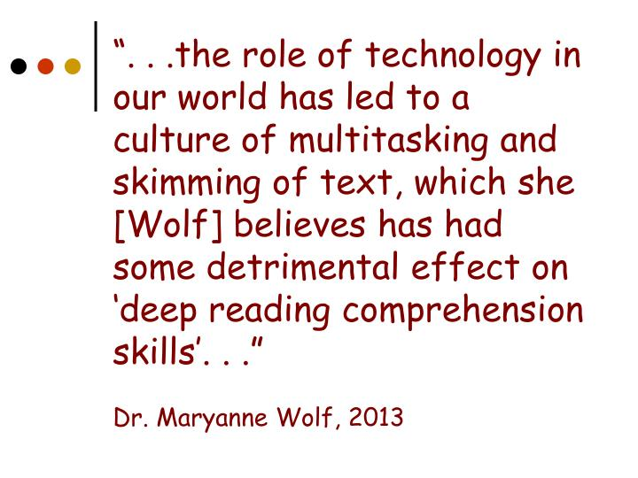 """"""". . .the role of technology in our world has led to a culture of multitasking and skimming of text, which she [Wolf] believes has had some detrimental effect on 'deep reading comprehension skills'. . ."""""""