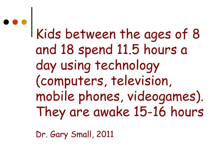 Kids between the ages of 8 and 18 spend 11.5 hours a day using technology (computers, television, mobile phones, videogames).