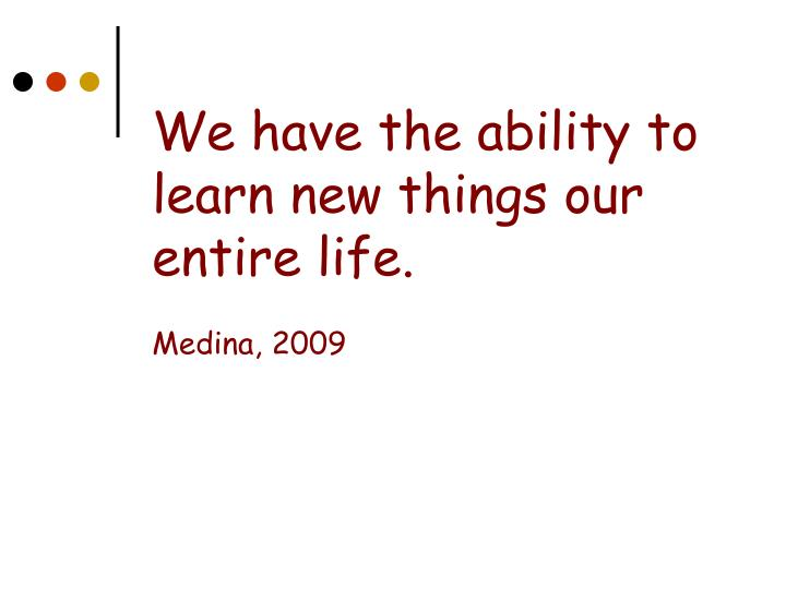 We have the ability to learn new things our entire life.