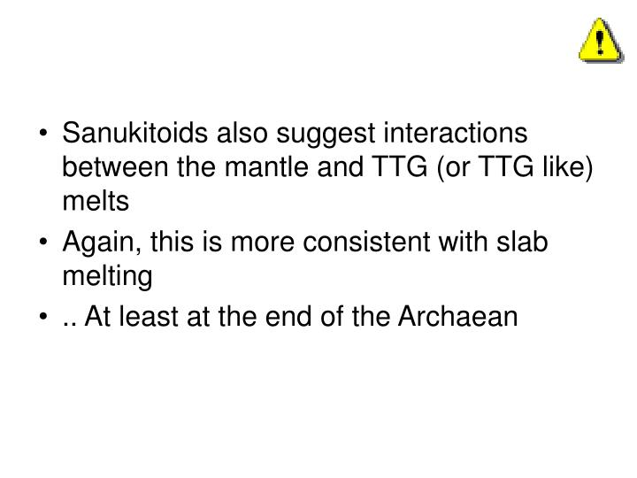 Sanukitoids also suggest interactions between the mantle and TTG (or TTG like) melts