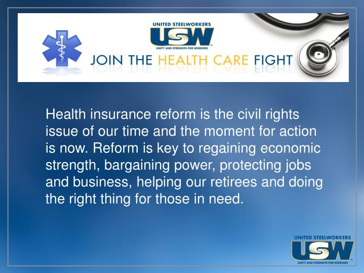 Health insurance reform is the civil rights issue of our time and the moment for action is now. Reform is key to regaining economic strength, bargaining power, protecting jobs and business, helping our retirees and doing the right thing for those in need.