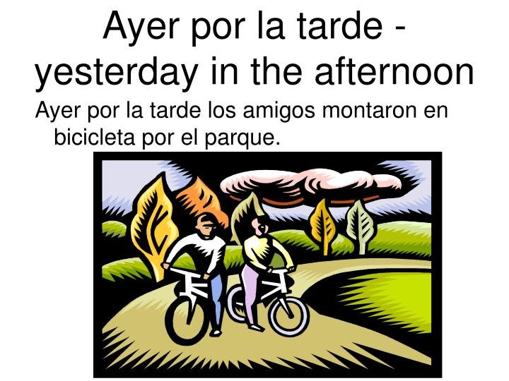 Ayer por la tarde - yesterday in the afternoon